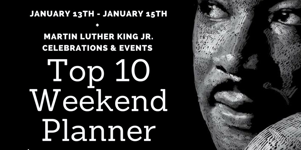 "Weekend ""Top Ten Planner"" – January 13th – 15th – Martin Luther King Jr. Day Events"