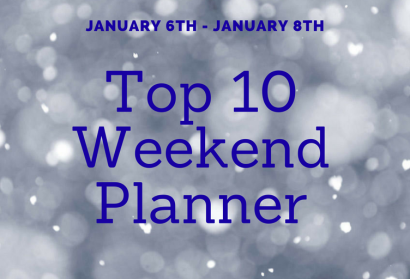 "WEEKEND ""TOP TEN"" PLANNER January 6th – 8th"