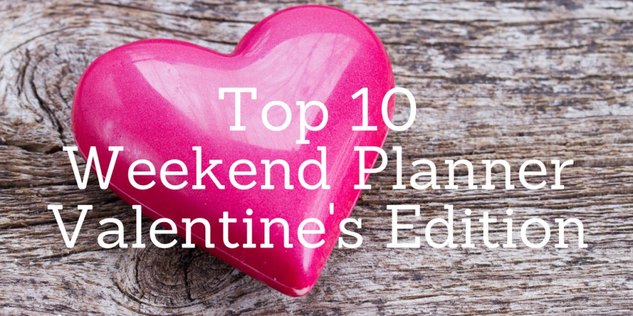 Top 10 Weekend Planner – Valentine's Edition